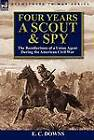 Four Years a Scout and Spy: The Recollections of a Union Agent During the American Civil War by E C Downs (Hardback, 2012)