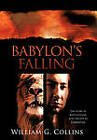 Babylon's Falling: The Story of Belteshazzar, Also Known as Daniyyel by William G. Collins (Hardback, 2010)