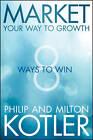 Market Your Way to Growth: 8 Ways to Win by Milton Kotler, Philip Kotler (Hardback, 2013)