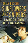 Sunflowers and Snipers: Saving Children in the Balkan War by Sally Becker (Hardback, 2012)