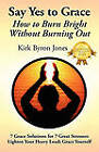 Say Yes to Grace: How to Burn Bright Without Burning Out by Kirk Byron Jones (Paperback / softback, 2010)