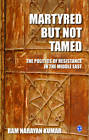 Martyred But Not Tamed: The Politics of Resistance in the Middle East by Ram Narayan Kumar (Paperback, 2012)