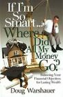 If I'm So Smart, Where Did All My Money Go?: Balancing Your Financial Objectives for Lasting Wealth by Doug Warshauer (Hardback, 2010)