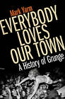 Everybody Loves Our Town: A History of Grunge by Mark Yarm (Paperback, 2011)