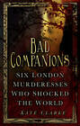Bad Companions: Six London Murderesses Who Shocked the World by Kate Clarke (Paperback, 2013)