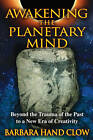 Awakening the Planetary Mind: Beyond the Trauma of the Past to a New Era of Creativity by Barbara Hand Clow (Paperback, 2011)