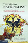The Origins of Nationalism: An Alternative History from Ancient Rome to Early Modern Germany by Caspar Hirschi (Hardback, 2011)