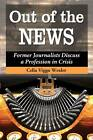 Out of the News: Former Journalists Discuss a Profession in Crisis by Celia Viggo Wexler (Paperback, 2012)