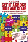 Get it Across Loud and Clear: A Speaker's Practical Guide to Preparation and Delivery by Ali Martin (Paperback, 2012)