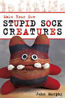 Make Your Own Stupid Sock Creatures by John Murphy (Kit, 2009)
