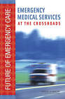 Emergency Medical Services: At the Crossroads by Board on Health Care Services, Institute of Medicine, National Academy of Sciences, Committee on the Future of Emergency Care in the United States Health System (Hardback, 2006)