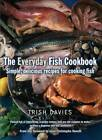 The Everyday Fish Cookbook: Simple, Delicious Recipes for Cooking Fish by Trish Davies (Paperback, 2012)
