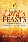 The Lord's Feasts: A Prophetic View of Israel, Christ, and the Church by Rev Albert Bailey (Paperback / softback, 2010)