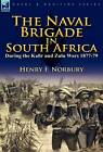The Naval Brigade in South Africa During the Kafir and Zulu Wars 1877-79 by Henry F Norbury (Hardback, 2011)