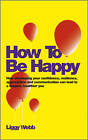 How to be Happy: How Developing Your Confidence, Resilience, Appreciation and Communication Can Lead to a Happier, Healthier You by Liggy Webb (Paperback, 2012)