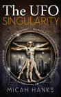 The UFO Singularity: Why are Past Unexplained Phenomena Changing Our Future? Where Will Transcending the Bounds of Current Thinking Lead? How Near is the Singularity? by Micah Hanks (Paperback, 2013)