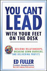 You Can't Lead with Your Feet on the Desk: Building Relationships, Breaking Down Barriers, and Delivering Profits by Ed Fuller (Hardback, 2011)