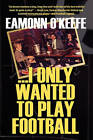I Only Wanted to Play Football by Eamonn O'Keefe (Hardback, 2010)