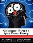 Globalness: Toward a Space Power Theory by Brian E Fredriksson (Paperback / softback, 2012)