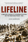 Lifeline: A British Casualty Clearing Station on the Western Front, 1918 by Iain Gordon (Hardback, 2013)