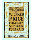 The Thoughts & Happenings of Wilfred Price, Purveyor of Superior Funerals by Wendy Jones (Hardback, 2012)