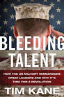 Bleeding Talent: How the U.S. Military Mismanages Great Leaders and Why it's Time for a Revolution by Tim Kane (Hardback, 2012)