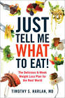 Just Tell Me What to Eat!: The Delicious 6-Week Weight-Loss Plan for the Real World by Timothy S. Harlan (Paperback, 2012)