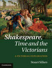 Shakespeare, Time and the Victorians: A Pictorial Exploration by Stuart Sillars (Hardback, 2011)