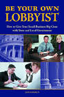 Be Your Own Lobbyist: How to Give Your Small Business Big Clout with State and Local Government by Amy H. Handlin (Hardback, 2010)