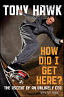 How Did I Get Here?: The Ascent of an Unlikely CEO by Pat Hawk, Steve Hawk, Tony Hawk (Hardback, 2010)