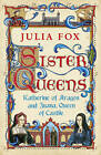 Sister Queens: Katherine of Aragon and Juana Queen of Castile by Julia Fox (Paperback, 2012)