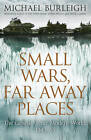 Small Wars, Far Away Places: The Genesis of the Modern World by Michael Burleigh (Hardback, 2013)