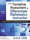 Using Formative Assessment to Differentiate Mathematics Instruction: Seven Practices to Maximize Learning: Grades 4-10 by Leslie E. Laud (Paperback, 2011)