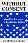 Without Consent: Mass-Elite Linkages in Presidential Politics by Warren E. Miller (Hardback, 1988)
