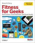 Fitness for Geeks: Real Science, Great Nutrition, and Good Health by Bruce W. Perry (Paperback, 2012)