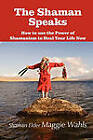 The Shaman Speaks: How to Use the Power of Shamanism to Heal Your Life Now by Shaman Elder Maggie Wahls (Paperback, 2010)