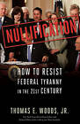Nullification: How to Resist Federal Tyranny in the 21st Century by Thomas E. Woods (Hardback, 2010)