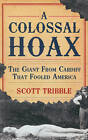 A Colossal Hoax: The Giant from Cardiff That Fooled America by Scott Tribble (Paperback, 2010)