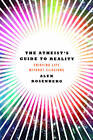 The Atheist's Guide to Reality: Enjoying Life without Illusions by Alex Rosenburg (Hardback, 2012)