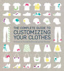 The Complete Guide to Customising Your Clothes: Techniques and Tutorials for Personalising Your Wardrobe by Rain Blanken (Paperback, 2012)