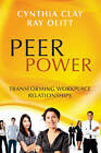 Peer Power: Transforming Workplace Relationships by Cynthia Clay, Sir C. Clay, Ray Olitt (Paperback, 2012)