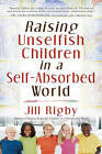Raising Unselfish Children in a Self-Absorbed World by Jill M. Rigby (Paperback, 2008)