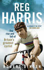 Reg Harris: The Rise and Fall of Britain's Greatest Cyclist by Robert Dineen (Hardback, 2012)