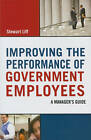 Improving the Performance of Government Employees: A Manager's Guide by Stewart Liff (Hardback, 2011)