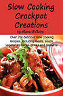 Slow Cooking Crock Pot Creations: More Than 200 Best Tasting Slow Cooker Soups, Poultry and Seafood, Beef, Pork and Other Meats, Vegetarian Options, D by Alana O'Claire (Paperback / softback, 2010)