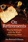On Retirements: Playing Seriously with the Work of Growing Old by Jon Barnard Gilmore (Paperback, 2010)