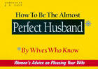 How to be the Almost Perfect Husband: By Wives Who Know by J. S. Salt (Paperback, 2000)