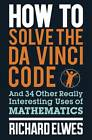 How to Solve the Da Vinci Code: And 34 Other Really Interesting Uses of Mathematics by Dr. Richard Elwes (Paperback, 2012)