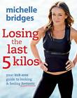 Losing the Last 5 Kilos: Your Kick-Arse Guide to Looking and Feeling Fantastic by Michelle Bridges (Paperback, 2011)