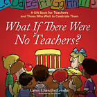 What If There Were No Teachers?: A Gift Book for Teachers and Those Who Wish to Celebrate Them by Caron Chandler Loveless (Other book format, 2008)